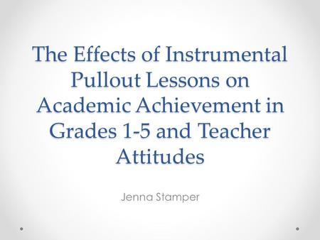 The Effects of Instrumental Pullout Lessons on Academic Achievement in Grades 1-5 and Teacher Attitudes Jenna Stamper.