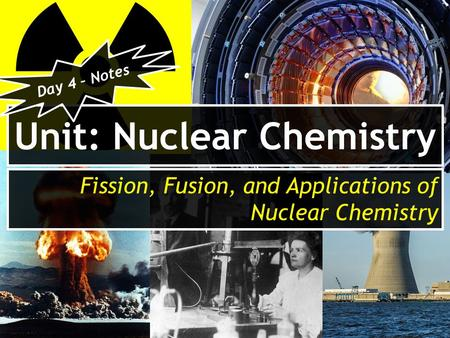 Unit: Nuclear Chemistry Fission, Fusion, and Applications of Nuclear Chemistry Day 4 – Notes.
