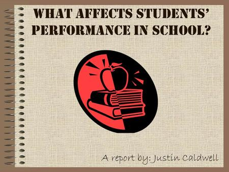 What Affects Students' Performance in School? A report by: Justin Caldwell.