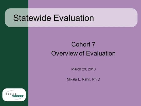 Statewide Evaluation Cohort 7 Overview of Evaluation March 23, 2010 Mikala L. Rahn, Ph.D.