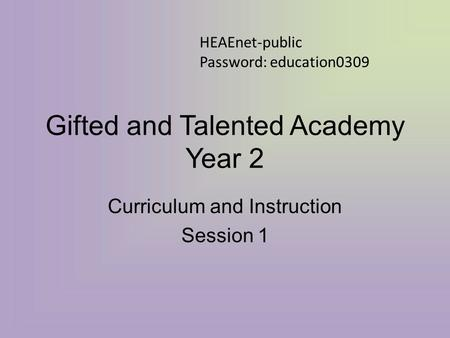 Gifted and Talented Academy Year 2 Curriculum and Instruction Session 1 HEAEnet-public Password: education0309.
