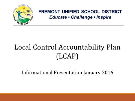 Local Control Accountability Plan (LCAP) Informational Presentation January 2016 FREMONT UNIFIED SCHOOL DISTRICT Educate Challenge Inspire Getting to Know.