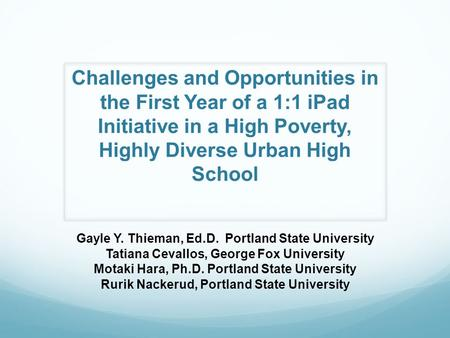 Challenges and Opportunities in the First Year of a 1:1 iPad Initiative in a High Poverty, Highly Diverse Urban High School Gayle Y. Thieman, Ed.D. Portland.