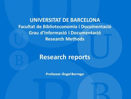 UNIVERSITAT DE BARCELONA Facultat de Biblioteconomia i Documentació Grau d'Informació i Documentació Research Methods Research reports Professor: Ángel.