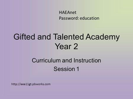 Gifted and Talented Academy Year 2 Curriculum and Instruction Session 1 HAEAnet Password: education
