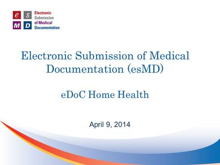 Electronic Submission of Medical Documentation (esMD) eDoC Home Health April 9, 2014.