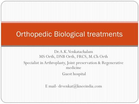 Dr.A.K.Venkatachalam MS Orth, DNB Orth, FRCS, M.Ch Orth Specialist in Arthroplasty, Joint preservation & Regenerative medicine Guest hospital E mail-