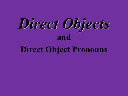 Direct Objects and Direct Object Pronouns Look at the sentences: Yo lavo el carro. Ella ayuda a la niña. Nosotros escribimos unas cartas a nuestros amigos.