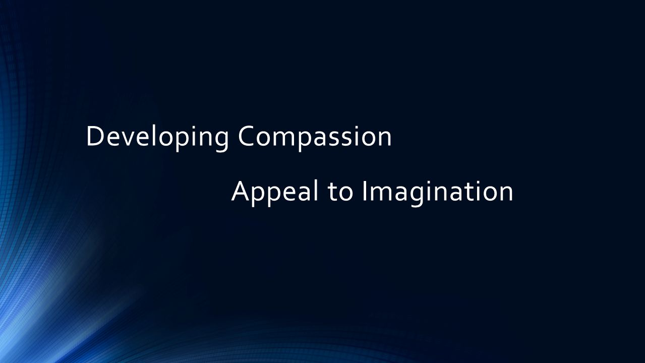 Developing Compassion Appeal to Imagination Assist children in caring for others Notice when they do care
