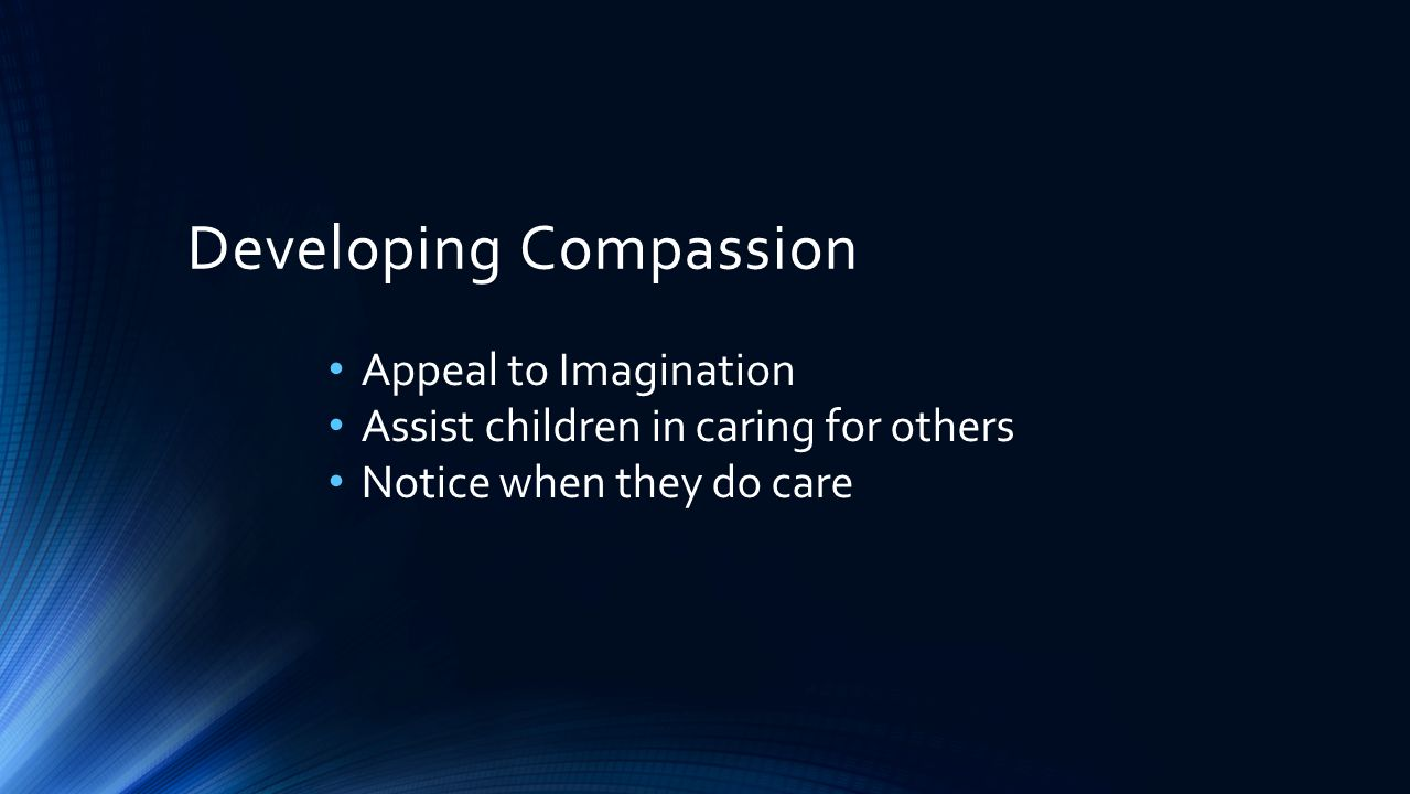 Developing Compassion Appeal to Imagination Assist children in caring for others Notice when they do care Help them recognize feelings of others