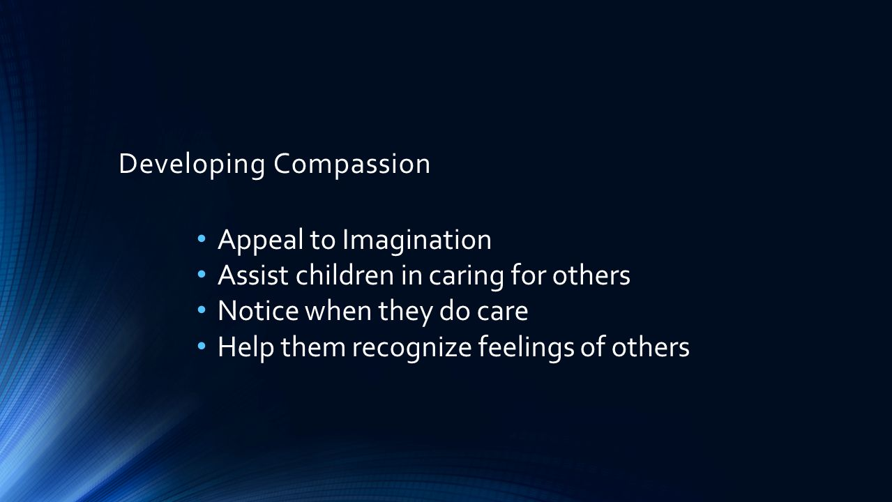 Developing Compassion Appeal to Imagination Assist children in caring for others Notice when they do care Help them recognize feelings of others Help them appreciate and accept differences