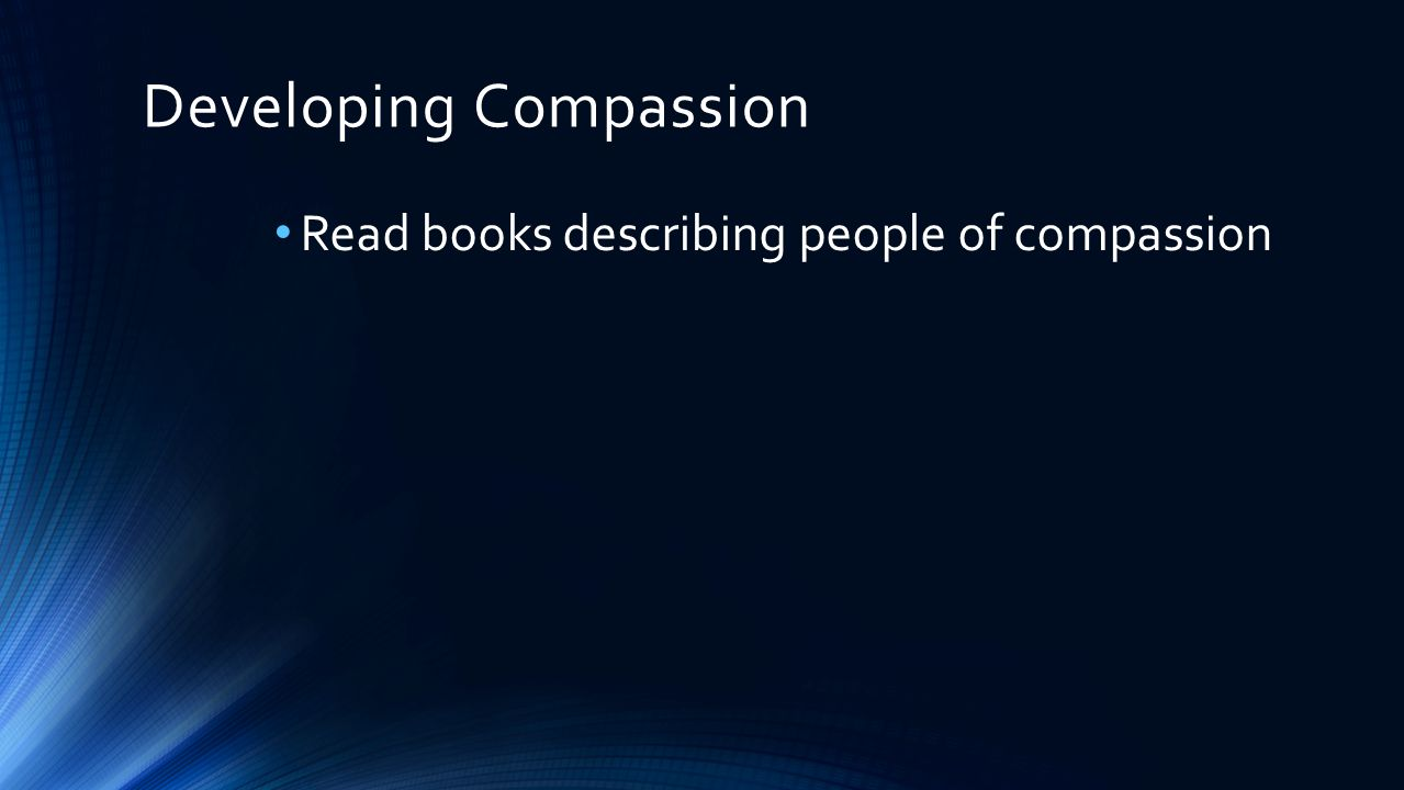 Developing Compassion Read books describing people of compassion Collect personal items for people in shelters