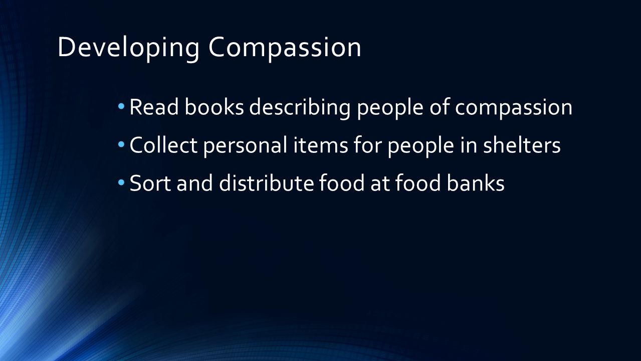 Developing Compassion Read books describing people of compassion Collect personal items for people in shelters Sort and distribute food at food banks Tutor younger children