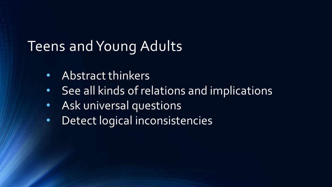 Teens and Young Adults Black and white thinkers Bad things won't happen to me Tremendous amount of physical energy Have strong feelings they want to express Develop important and interesting relationships