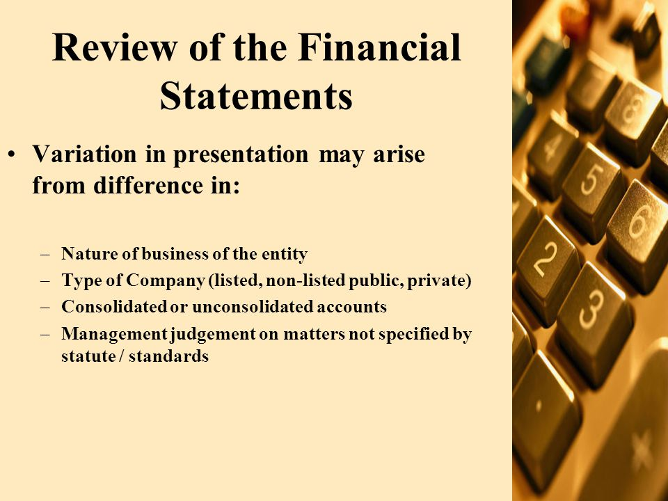 Review of the Financial Statements (Contd.) Identification of each f/s component Name of reporting entity Specified if accounts related to group entity Balance sheet date/period of account Presentation currency Level of rounding used in presenting amounts Comparatives F/s amounts supported by adequate notes Each F/s component signed by director and chief executive.