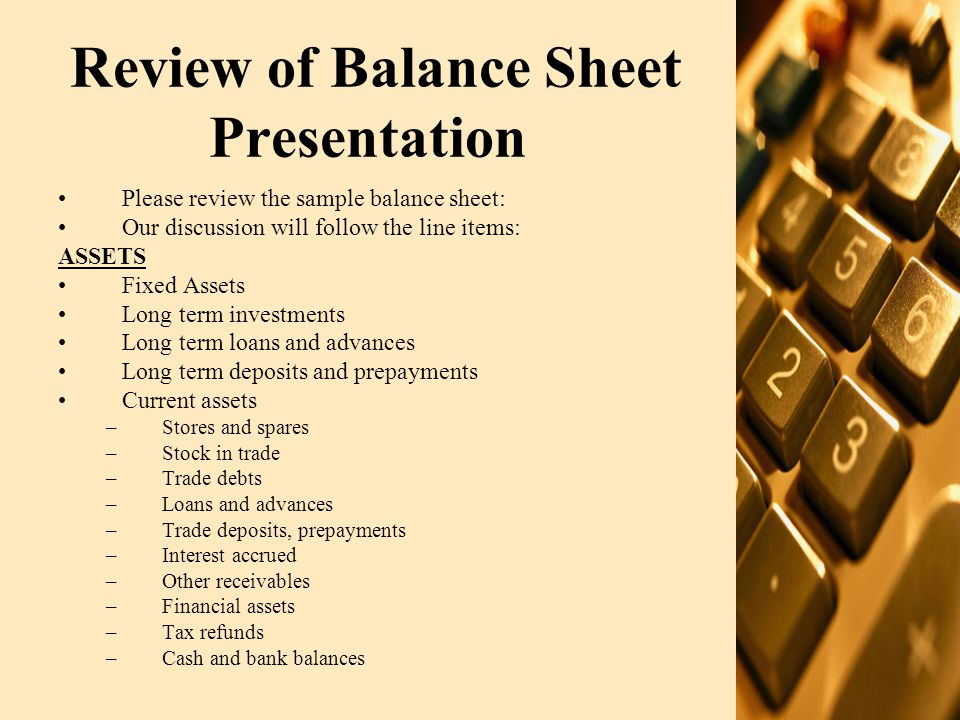 Balance Sheet (Contd.) SHARE CAPITAL & RESERVES ●Share capital ●Capital reserves ●Revenue reserves ●Surplus on revaluation of fixed assets NON CURRENT LIABILITIES ●Long term financing ●Debentures ●Liabilities against assets subject to finance lease ●Long term Murabaha ●Long term Deposits ●Deferred Liabilities