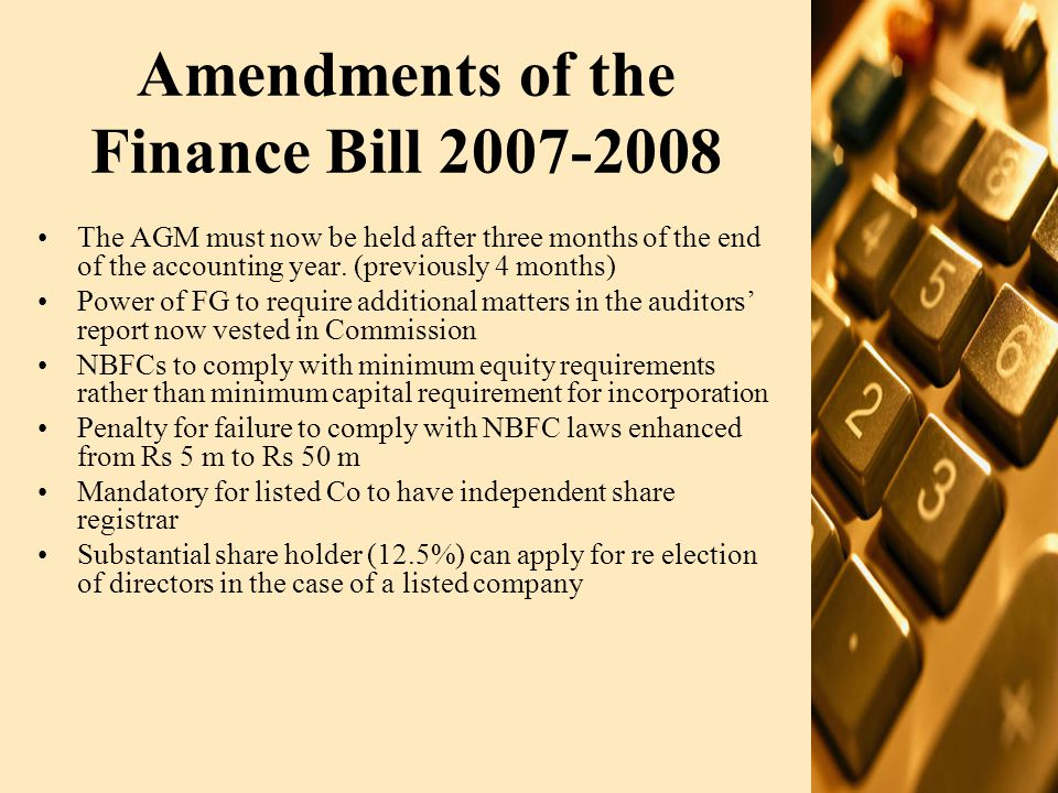 Amendments of the Finance Bill 2007-2008 (Contd.) Power of FG to specify business of banking companies now vests in the SBP Perpetual non cumulative preference shares included in definition of share capital of Banking Company Additional conditions for eligibility to pay dividends by banking company Additional provisions for auditors: all significant matters to be reported to SBP, SBP may revoke the appointment of auditors New Act 'Payment System for Electronic Fund Transfer 2007' introduced Contract worker now entitled to benefits under the Companies Profits (worker Participation) Act 1968, and amount of profit no longer subject to audit adjustments