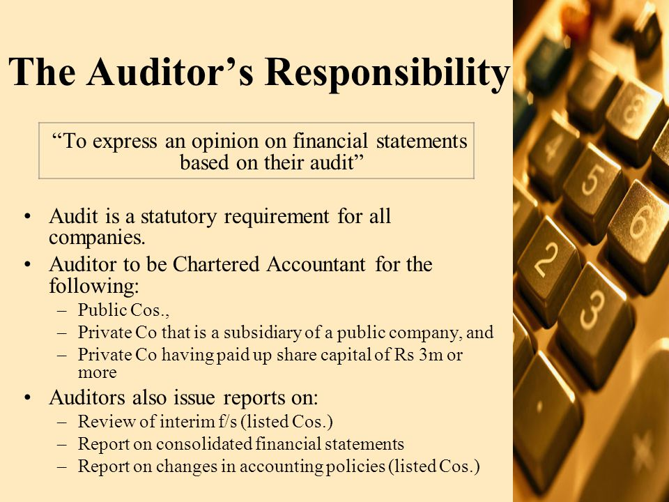 The Auditor's Responsibility (contd.) –Review of compliance with Best Practices of Code of Corporate Governance (Listed Cos.) –Assets, liabilities, profits and losses, share capital and its breakup value for prospectus (Schedule II) –Certification of financial information in statutory report (for Co limited by shares etc) –Significant issues identified during audits (listed Cos) –Industry specific reports (basel II, profit rate verification, credit review reports etc)