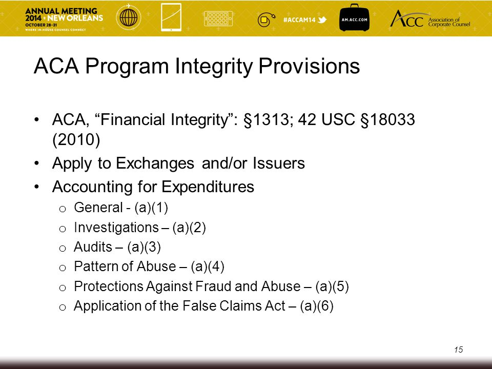ACA Program Integrity Provisions General o Exchanges required to keep accurate records Investigations o Exchanges subject to investigations by IG, HHS Audits o Exchanges subject to HHS annual audit Pattern of Abuse o Exchanges or States may be subject to HHS payment withholds if engaged in serious misconduct or noncompliance 16