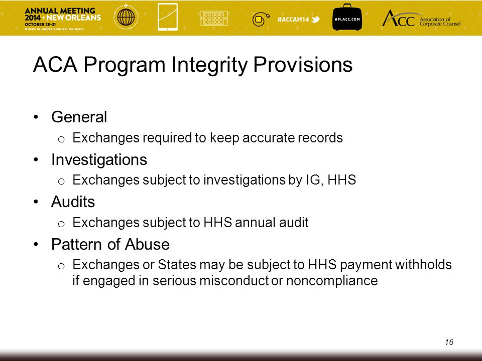 ACA Program Integrity Provisions Protections Against Fraud and Abuse o Secretary:  ensures efficient and non-discriminatory administration of Exchanges  implements measures/procedures within authorities to reduce fraud and abuse as determined appropriate 17