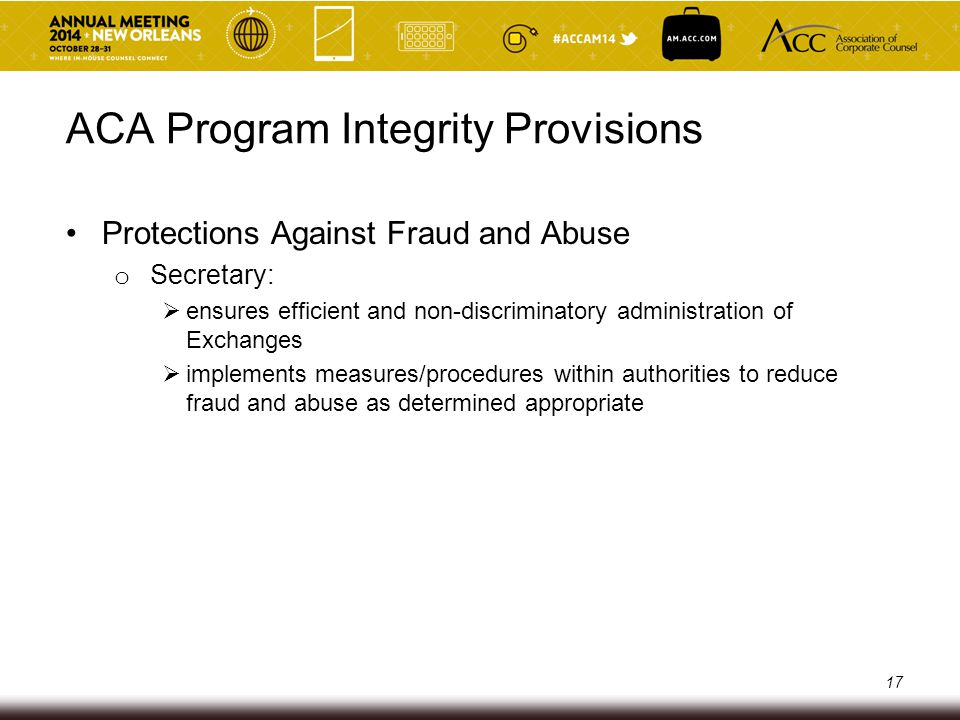 ACA Program Integrity Provisions Application of the False Claims Act (FCA) o To payments made by, through or in connection with an Exchange subject if any Federal funds o Includes payments to issuers:  Advance premium tax credits  Advance cost-sharing reduction payments  Risk adjustment, reinsurance and risk corridor payments ( 3 Rs ) 18