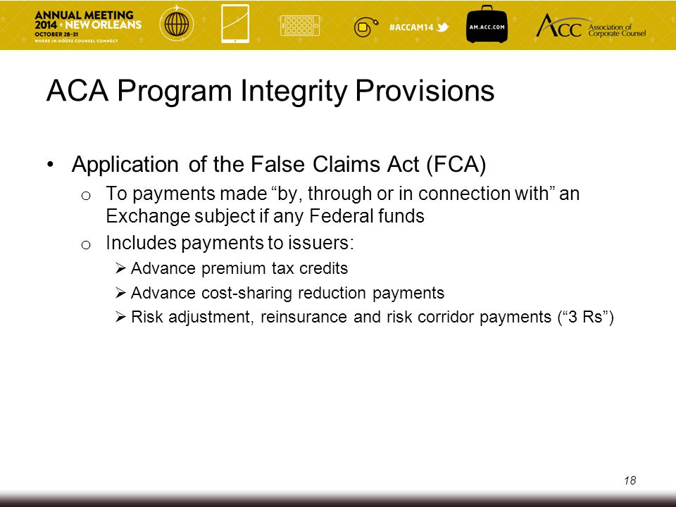 ACA Program Integrity Provisions Application of the False Claims Act (FCA) o Compliance with issuer Exchange participation requirements is a material condition for entitlement to receive payments, including payments of premium tax credits and cost-sharing reductions, through the Exchange o Participation requirements include:  data reporting to Exchange, HHS, State  state insurance marketing regulation compliance  enrollment, coverage effective date and disenrollment compliance 19