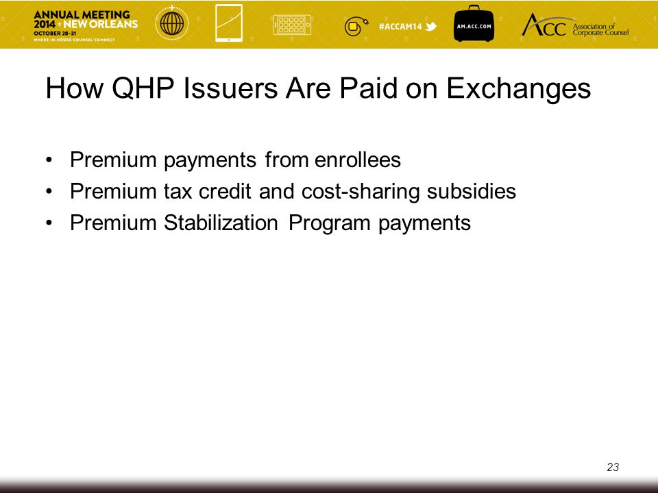 Premium Payments from Enrollees Individuals pay premiums to QHP issuers based on level of coverage (bronze, silver, gold or platinum) More comprehensive QHPs have higher premiums, but lower out-of-pocket costs Premiums may vary based on age and geographic location 24