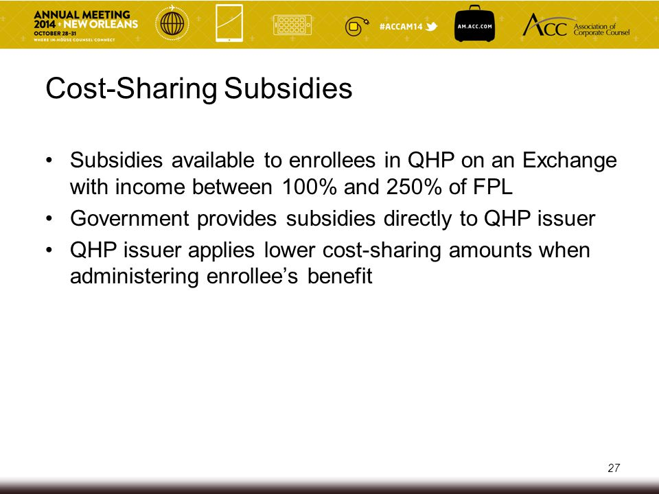 Cost-Sharing Subsidies QHP issuer must ensure that enrollee pays the lower cost-sharing amounts Notification, reassignment and refund obligations if QHP issuer assigns enrollee to wrong plan variation Annual reconciliation of advance payments of cost- sharing subsidies with CMS Potential liability under Exchange enforcement authorities and False Claims Act 28