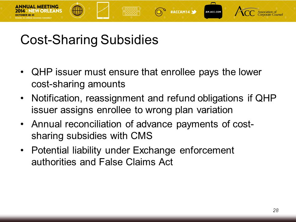 Premium Stabilization Programs 3 interrelated programs: o Risk Adjustment Program o Reinsurance Program o Risk Corridors Program Work together to stabilize insurance market by redistributing funds from high-performing issuers to low- performing issuers Issuers report certain data to CMS, CMS then calculates necessary subsidies and payments Potential liability under Exchange enforcement authorities and False Claims Act 29