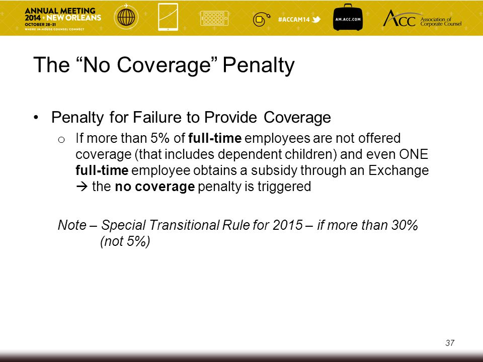 The No Coverage Penalty Penalty for Failure to Provide Coverage o Penalty = $2,000/year * TOTAL number of full-time employees  Assessed on a monthly basis ($166.67/employee/month)  First 30 (80 for 2015) full-time employees are disregarded Penalty applies on an employer-by-employer basis and not on a controlled group basis Be careful not to play AND pay 38