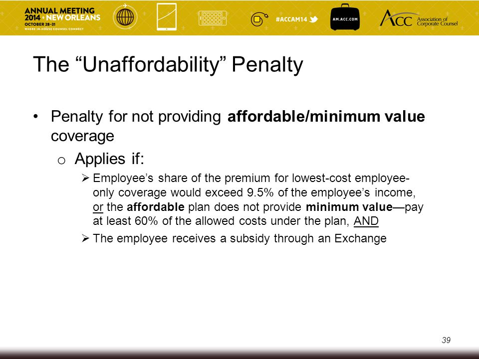 The Unaffordability Penalty Penalty for Providing Unaffordable coverage o Penalty = $3,000/year/employee o Assessed on a monthly basis ($250/employee/month) o Applies only to employees who actually receive a premium subsidy for coverage on an Exchange 40