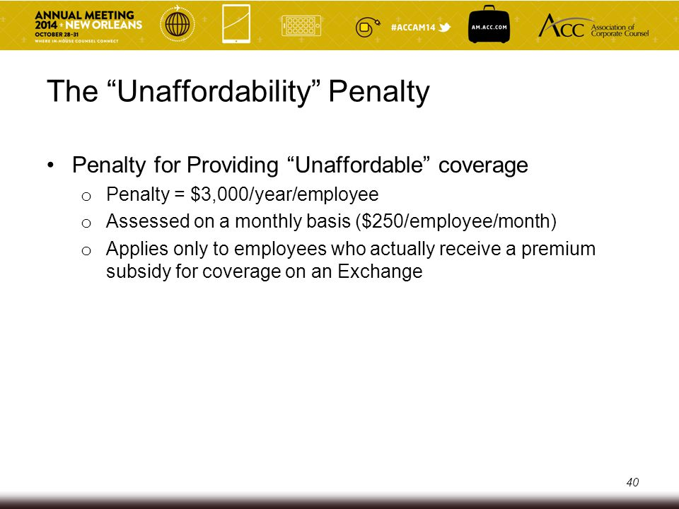 The Unaffordability Penalty Safe harbors for determining if the cost of coverage exceeds 9.5% of employee's income o Form W-2 compensation o Rate of pay o Federal poverty limit Minimum value o Safe harbor plan designs o Minimum value calculator o Actuarial analysis 41