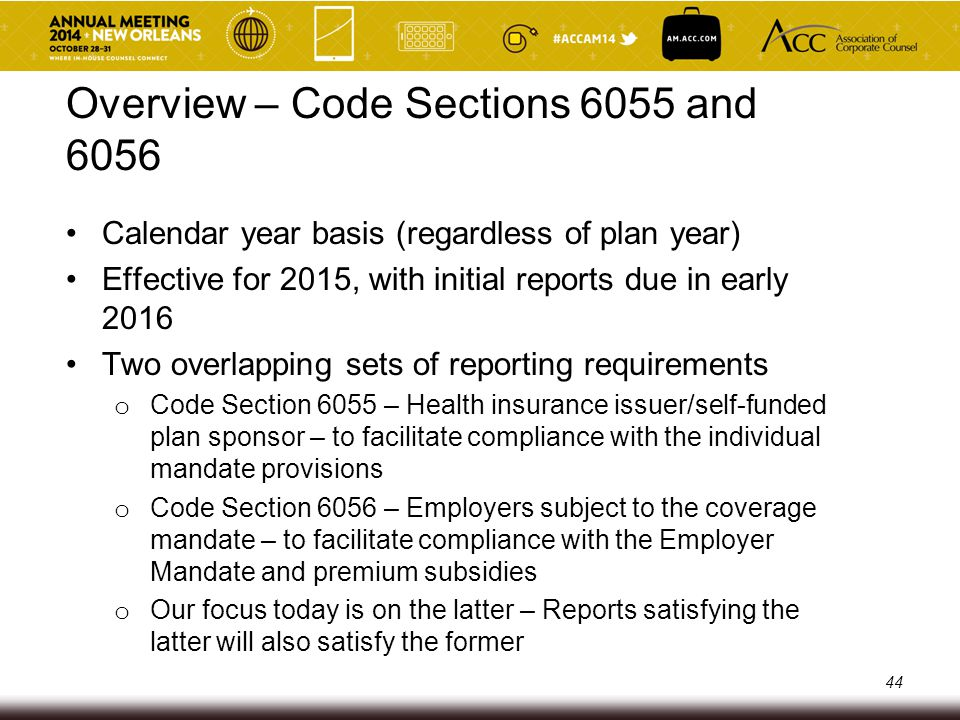 Overview – Code Section 6056 Defined terms and concepts from the Employer Mandate Each entity within a controlled group reports separately IRS will issue forms for reporting: o Form 1095-C (one form for each full-time employee) o Form 1094-C (aggregated data for all full-time employees of the reporting entity) o These forms (and their instructions) will fill in gaps left in the regulations No 2015 reporting exemption for employers with between 50 and 99 full-time employees who qualify for the 2015 special transitional rule 45