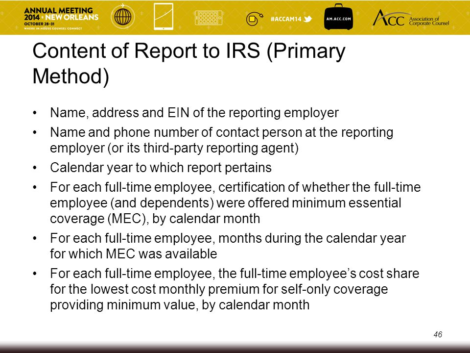 Content of Report to IRS (Primary Method) The number of full-time employees for each month during the calendar year Name, address and TIN of each full-time employee during the year, and the months, if any, during which the full-time employee was covered Information about whether the coverage offered provides minimum value and whether spouses were eligible The total number of employees, by month Whether an employee was subject to a permissible waiting period, by month Whether the employer had no employees or otherwise credited any hours of service during any particular month, by month 47