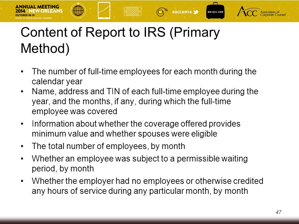 Content of Report to IRS (Primary Method) Whether the reporting employer is a member of a controlled group, and, if so, the name and EIN of each controlled group member Certain additional information for governmental plans, multiemployer plans and third-party reporting entities Any other information required by the Instructions to the Forms 1094-C and 1095-C (to be determined) 48