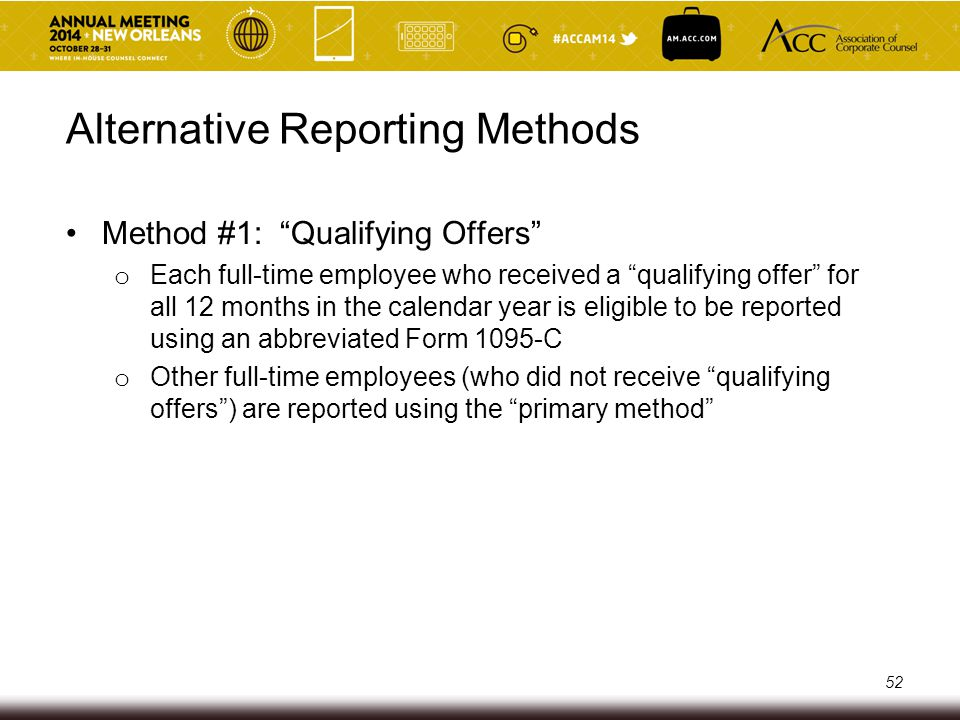 Alternative Reporting Methods Method #2: 98% Offers o Reporting employer certifies that it offered coverage qualifying for Section 4980H(b) penalty relief (i.e., minimum value, affordable, to employee and dependents) to at least 98% of its employees who were full-time at any time during the calendar year (and are therefore subject to Section 6056 reporting) o Exempts the employer from identifying in its Section 6056 reporting whether a particular employee is a full-time employee for one or more months during the year o Exempts the employer from reporting its total number of full- time employees for the year 53