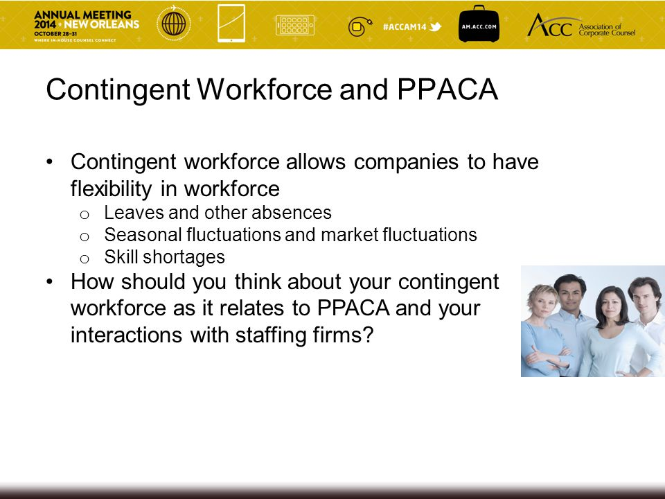 Contingent Workforce Concerns Concern that contingent workers will be considered employees of client and since no offer of coverage is made by client, client triggers A penalty (bigger issue when coverage level is 95% in 2016) Staffing firms have always taken the position they are the common law employer of the employees they assign to clients 56