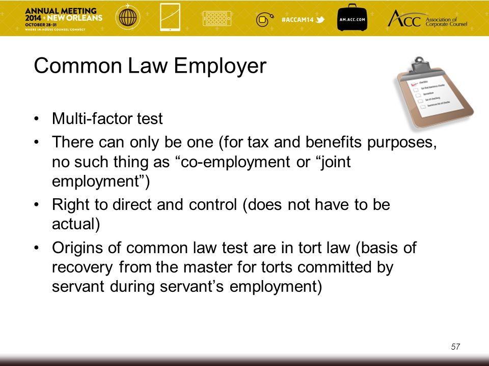 Common Law Employer – Staffing Firms Staffing firms typically: o Recruit and screen potential employees o Hire employees and remit withholdings o Responsible for worker's compensation and benefits o Right to control: Right to hire, discipline and fire; right to assign and re-assign o Behavior of the client and staffing firm are important 58