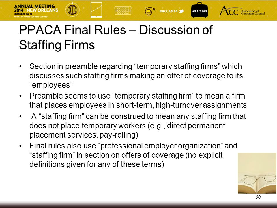 Staffing Industry – Staffing Firms and PEOs Traditional staffing firms: o Historically have always been viewed as the common law employer of employees they assign to clients o Recruit employees PEOs (Professional Employer Organization): o IRS Notice 2002-21: PEO retirement plans are multiple employer plans (client is the common law employer) o 3/1/06 DOL Information Letter: PEO welfare plan is a MEWA o Generally do not recruit employees 61
