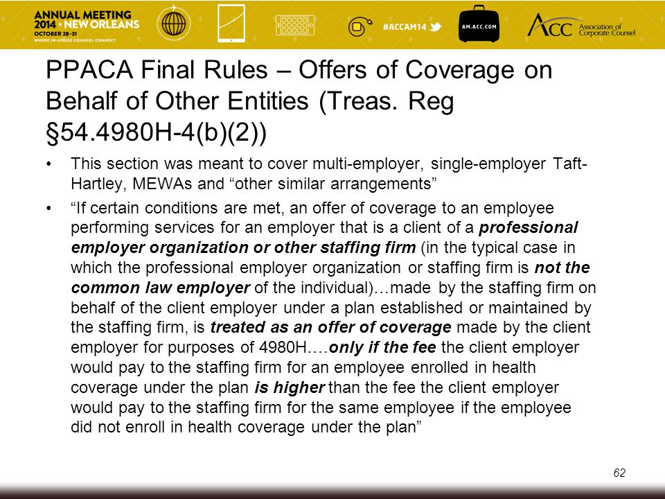 Offer of Coverage by Other Entities - Issues Troubling that the Final Rules included or other staffing firm, as it creates confusion Many clients want to pay something more to staffing firms only for those employees who get benefits in case the clients gets deemed the common law employer to avoid the A penalty issue o This means the client is saying they are the common law employer, which likely isn't the case o Creates MEWA issue for staffing firm 63