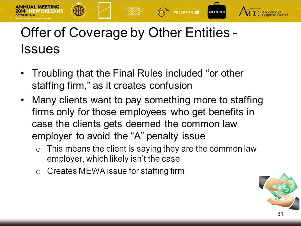 Risks of Paying Extra for Health Care Per Employee Disfavoring employees who elect benefits because the cost is higher (not in line with spirit of PPACA) Privacy issues Client typically hasn't acted as the common law employer for payroll taxes or otherwise acted as the common law employer – inconsistent to say client is the common law employer MEWA issue for staffing firms (staffing firms are not treating plans as MEWAs because they view all employees as employees of staffing firm and not the clients) 64