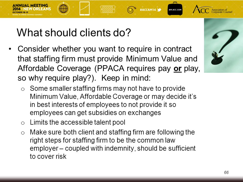 Staffing Firms – Costs of PPACA Many staffing firms may need to pass on the costs associated with PPACA to clients o Traditionall, staffing firms were not providing any subsidies toward coverage (costs to make coverage affordable) o Obtaining coverage for contingent workforce employees is difficult and expensive (underwriting is a challenge- unpredictable workforce, high turnover) o Many staffing firms were providing mini-meds or similar-type limited indemnity plans that are no longer allowed under PPACA, but they were significantly cheaper than plans that comply with PPACA 67
