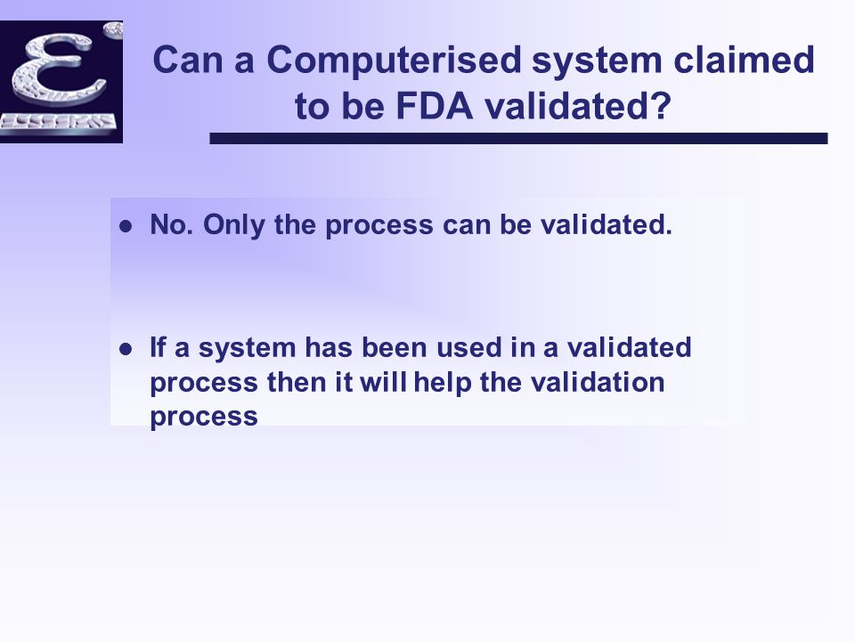 Regulators requirements Computerised systems installed in pharmaceutical companies are fit for their intended purposes (in the context of relevant GMPs) by considering: v Quality assurance of the development life-cycle v Performance validation v In-use controls v Accuracy and reliability