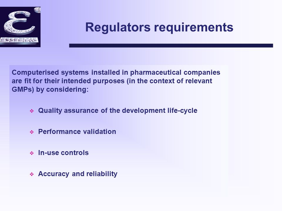 Pharmaceutical Company Requirements Computerised systems requirements: v Quality assured, robust, reliable system delivered on time within budget v Meet functional and business targets v Acceptable to regulatory agencies v Ease of maintenance