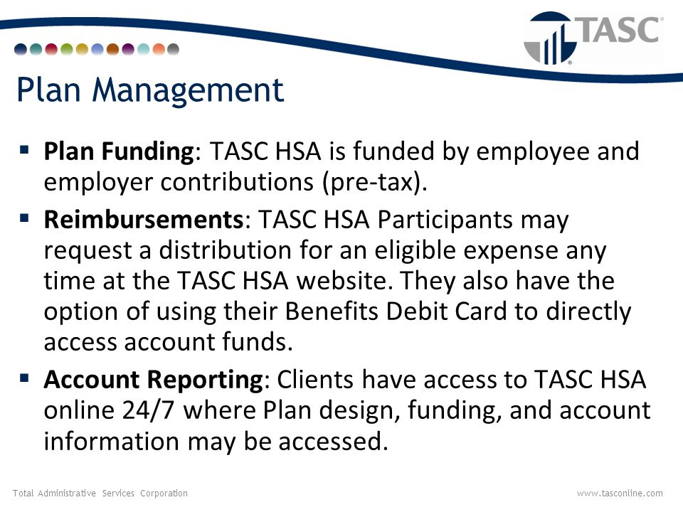 Total Administrative Services Corporationwww.tasconline.com Compliance Services Included with TASC HSA Administration:  Plan design consultation and review  HSA language provided for your Section 125 Plan Document and Summary Plan Description (SPD)  Non-discrimination testing for Section 125 Cafeteria Plan with TASC HSA.