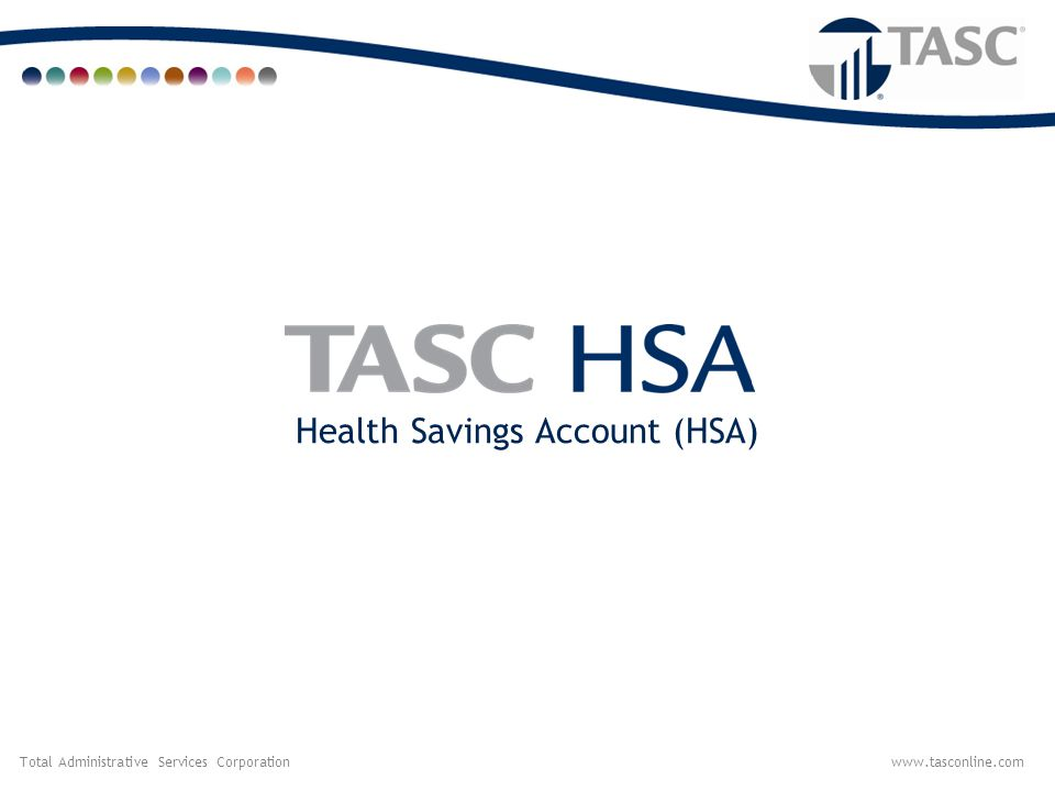 Total Administrative Services Corporationwww.tasconline.com HSA Defined  A Health Savings Account (HSA) is a tax-advantaged savings account that is used in conjunction with a High Deductible Health Plan (HDHP).