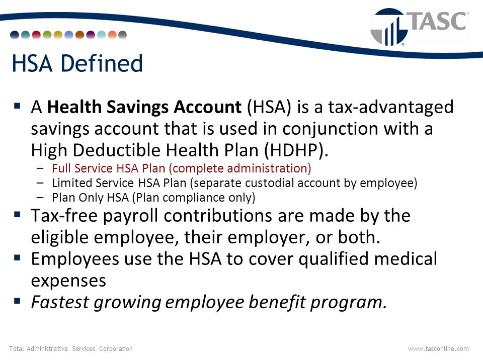 Total Administrative Services Corporationwww.tasconline.com TASC HSA  Full Service HSA Plan  Offered in conjunction with our Section 125 Cafeteria Plans: –FlexSystem Healthcare FSA, or –FlexSystem Premium Only Plan (POP)  Provides Complete Administration  Custodian for Investment Accounts  Integrated Investments  Convenient Service Features  Compliance Services
