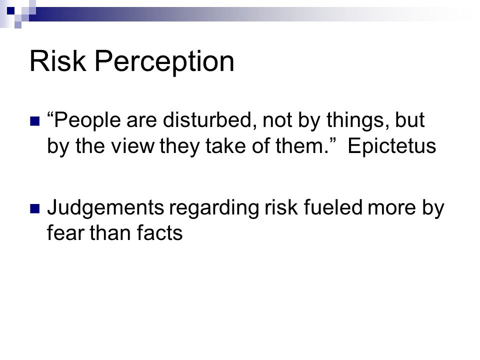 Risk Perception Risk = Hazard + Outrage  Peter Sandman There are 3 kinds of lies - lies, damned lies, and statistics.  Mark Twain