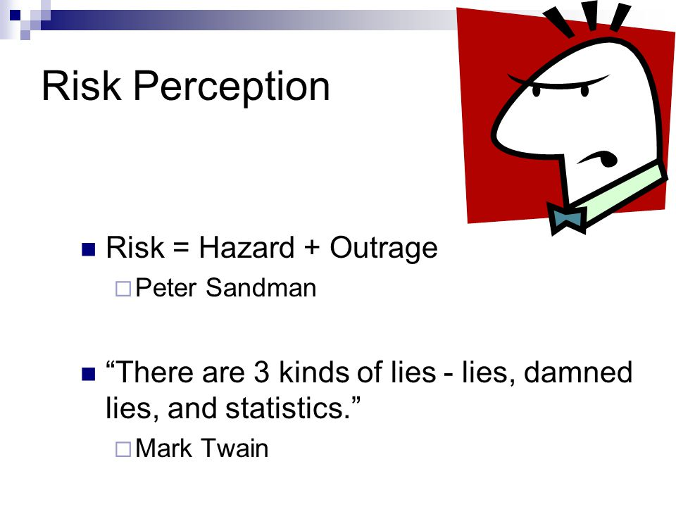 Risk Perception Risks feared more:  new  human-made  imposed upon them  associated with death  from untrustworthy source  directly affect you  affect our children  high uncertainty Risks feared less:  natural  choice involved  may also provide benefit  under your control  from trusted source  we are less aware of  threatens others