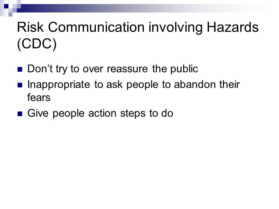 Risk Communication involving Hazards (CDC) Timely/accurate release of information Be honest, report lack of facts now Keep messages simple/straightforward (avoid scientific explanations) Have experts ready to address risks Get info out to local officials (they are trusted more - let them give info out)